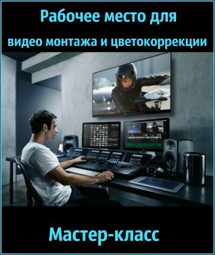 Рабочее место для видео монтажа и цветокоррекции (2018) Мастер-класс